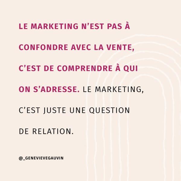 Le marketing n'est pas à confondre avec la vente, c'est de comprendre à qui on s'adresse. Le marketing, c'est juste une question de relation.