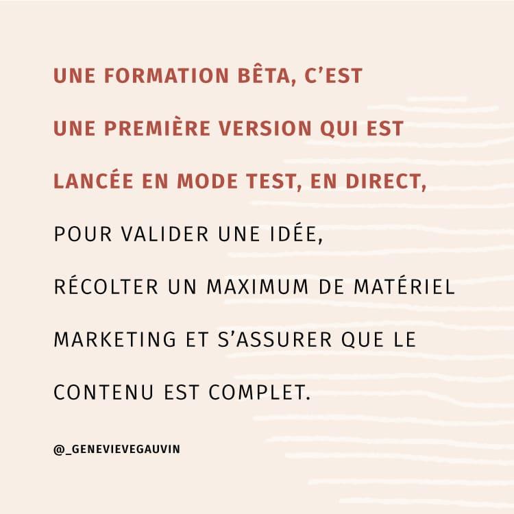 Une formation bêta, c'est une première version qui est lancée en mode test, en direct, pour valider une idée, récolter un maximum de matériel marketing et s'assurer que le contenu est complet.